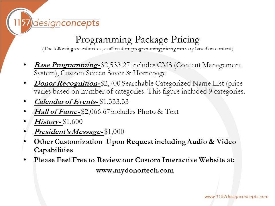 Programming Package Pricing (The following are estimates, as all custom programming pricing can vary based on content) Base Programming- $2,533.27 includes CMS (Content Management System), Custom Screen Saver & Homepage.