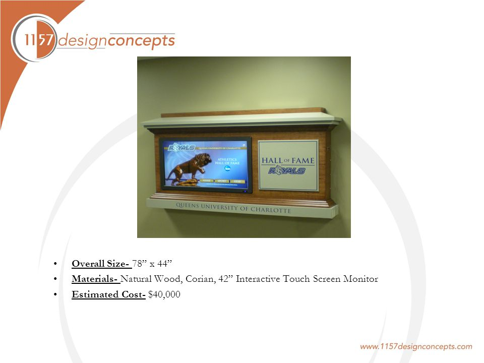Overall Size- 78 x 44 Materials- Natural Wood, Corian, 42 Interactive Touch Screen Monitor Estimated Cost- $40,000