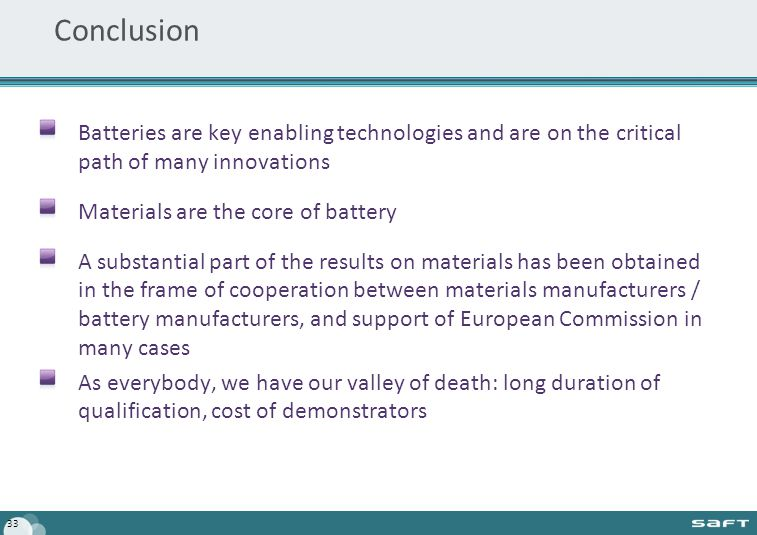 Conclusion Batteries are key enabling technologies and are on the critical path of many innovations Materials are the core of battery A substantial part of the results on materials has been obtained in the frame of cooperation between materials manufacturers / battery manufacturers, and support of European Commission in many cases As everybody, we have our valley of death: long duration of qualification, cost of demonstrators 33