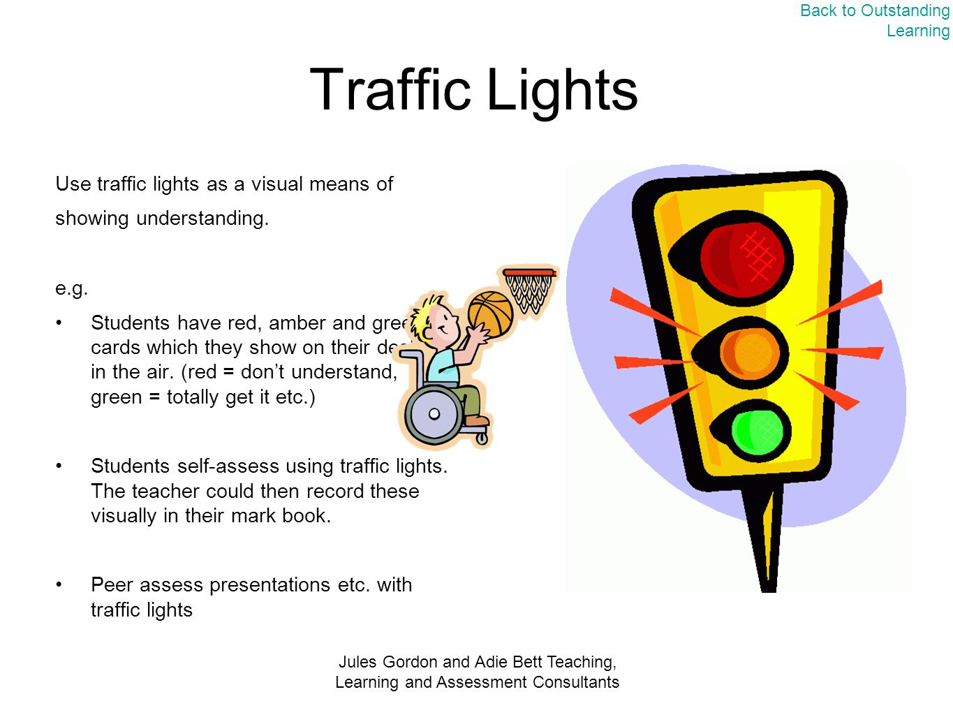 Jules Gordon and Adie Bett Teaching, Learning and Assessment Consultants Traffic Lights Use traffic lights as a visual means of showing understanding.