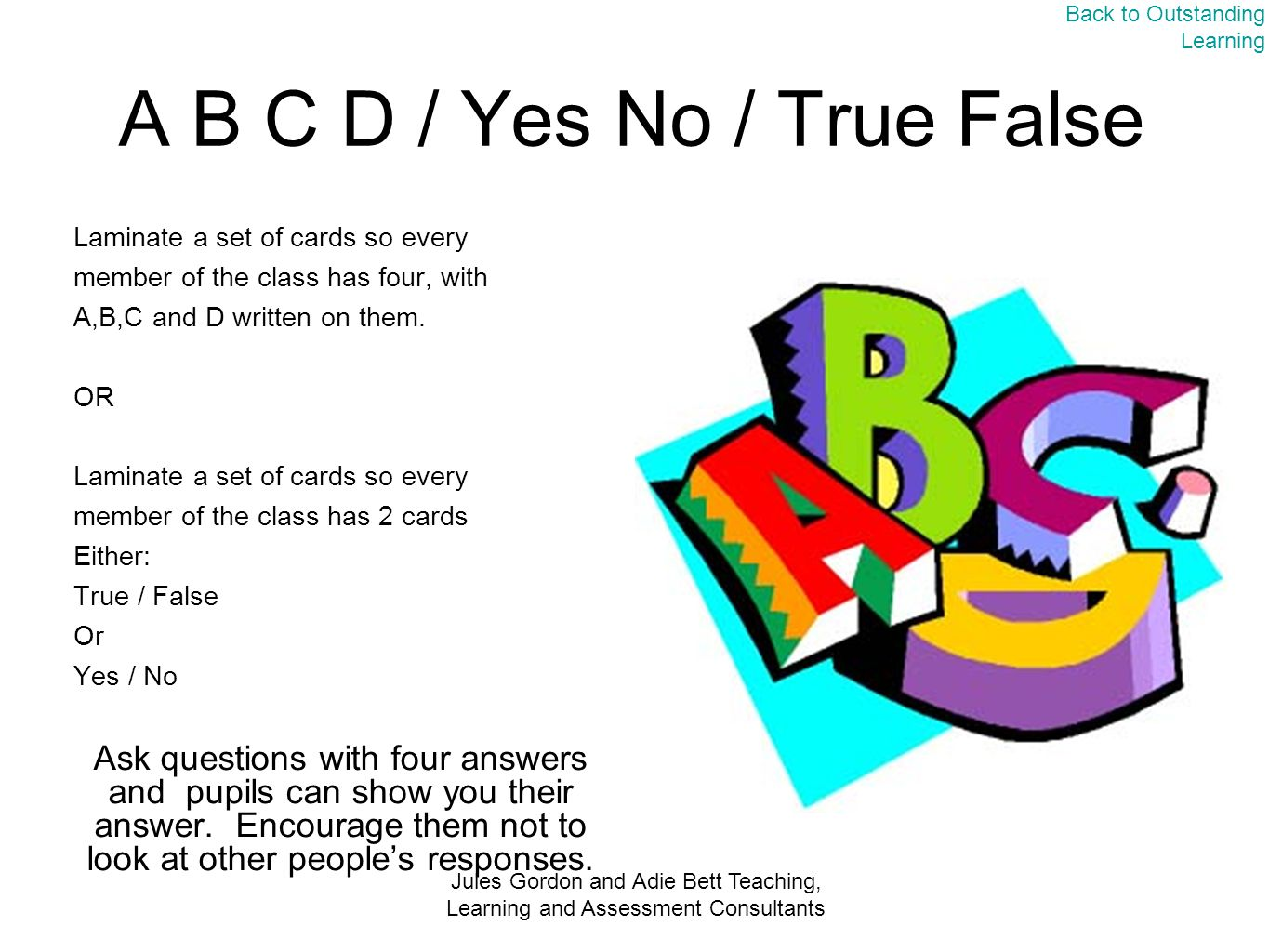 Jules Gordon and Adie Bett Teaching, Learning and Assessment Consultants A B C D / Yes No / True False Laminate a set of cards so every member of the class has four, with A,B,C and D written on them.