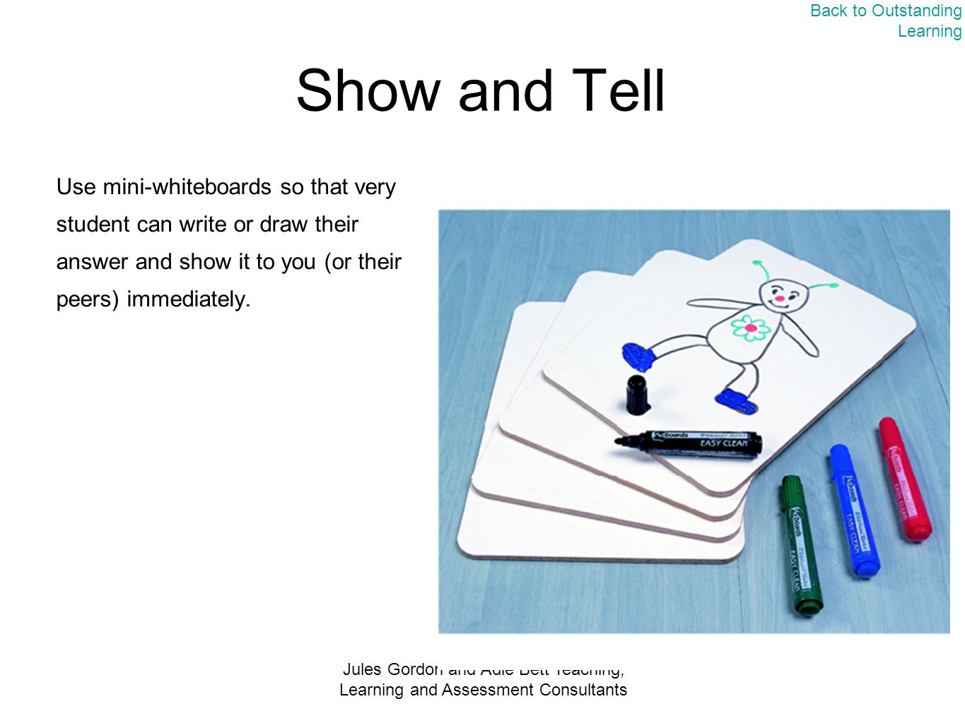 Jules Gordon and Adie Bett Teaching, Learning and Assessment Consultants Show and Tell Use mini-whiteboards so that very student can write or draw their answer and show it to you (or their peers) immediately.