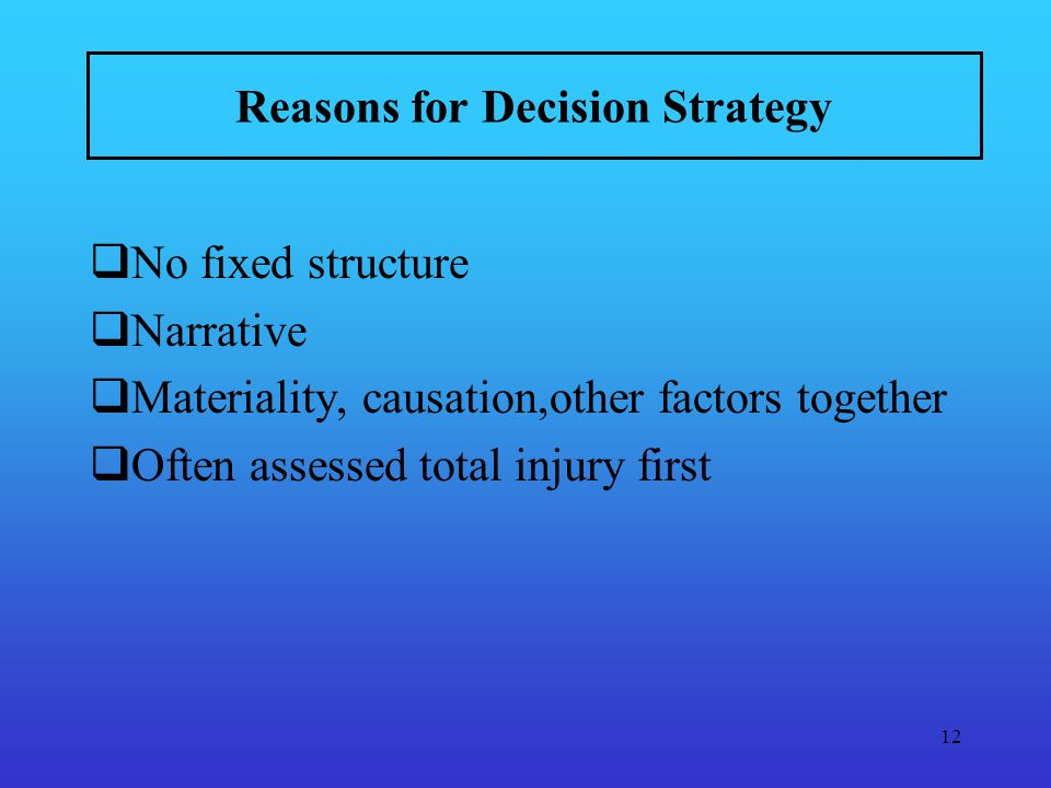 12 Reasons for Decision Strategy No fixed structure Narrative Materiality, causation,other factors together Often assessed total injury first