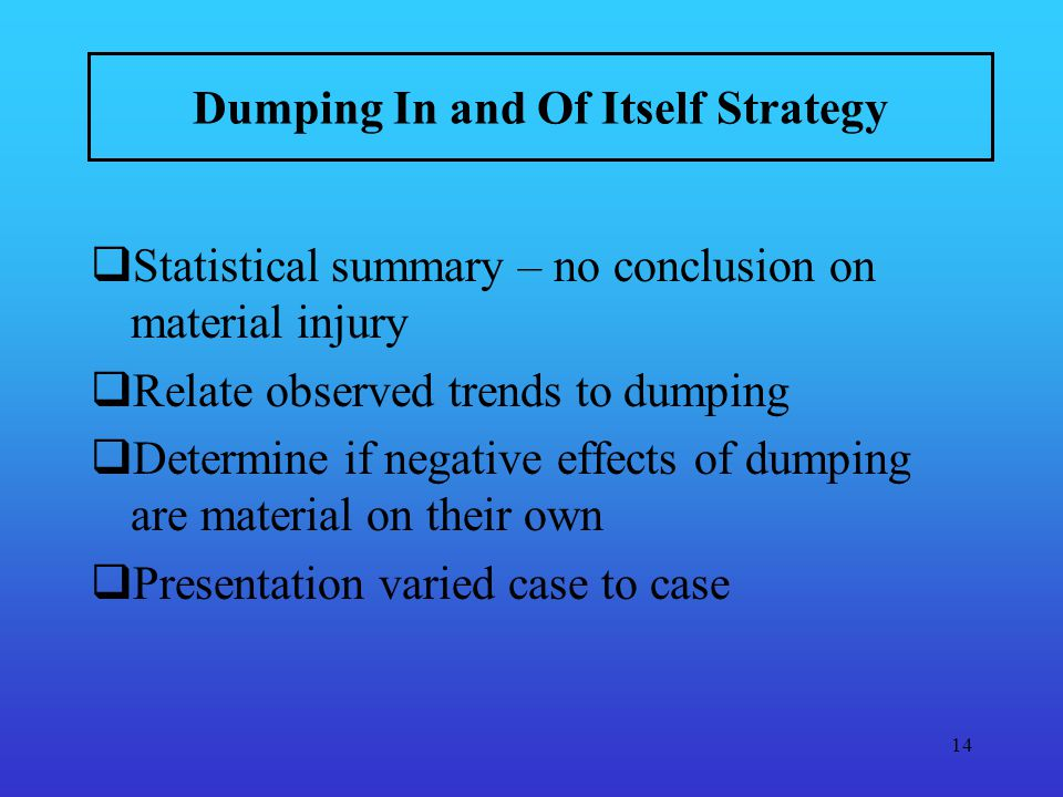 14 Dumping In and Of Itself Strategy Statistical summary – no conclusion on material injury Relate observed trends to dumping Determine if negative effects of dumping are material on their own Presentation varied case to case
