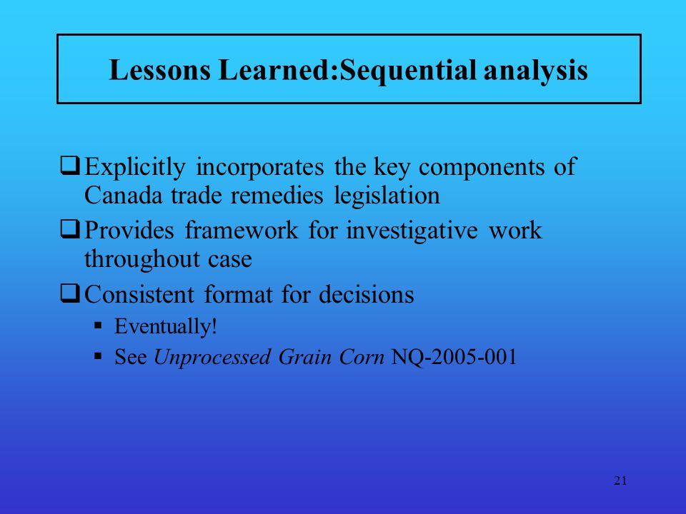 21 Lessons Learned:Sequential analysis Explicitly incorporates the key components of Canada trade remedies legislation Provides framework for investigative work throughout case Consistent format for decisions Eventually.