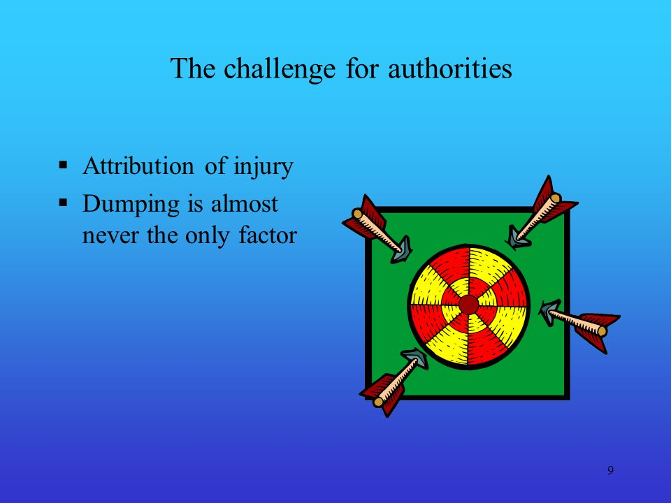 9 The challenge for authorities Attribution of injury Dumping is almost never the only factor