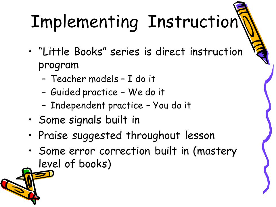 Implementing Instruction Little Books series is direct instruction program –Teacher models – I do it –Guided practice – We do it –Independent practice – You do it Some signals built in Praise suggested throughout lesson Some error correction built in (mastery level of books)