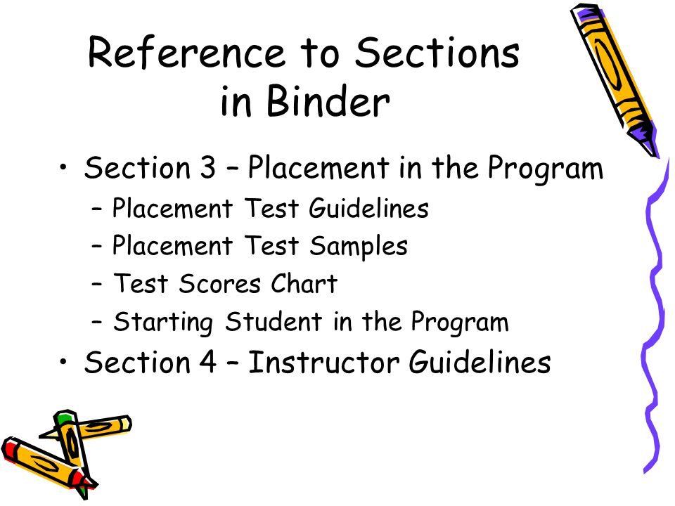 Reference to Sections in Binder Section 3 – Placement in the Program –Placement Test Guidelines –Placement Test Samples –Test Scores Chart –Starting Student in the Program Section 4 – Instructor Guidelines