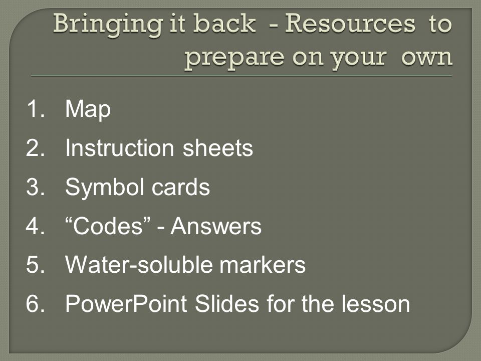 1.Map 2.Instruction sheets 3.Symbol cards 4.Codes - Answers 5.Water-soluble markers 6.PowerPoint Slides for the lesson