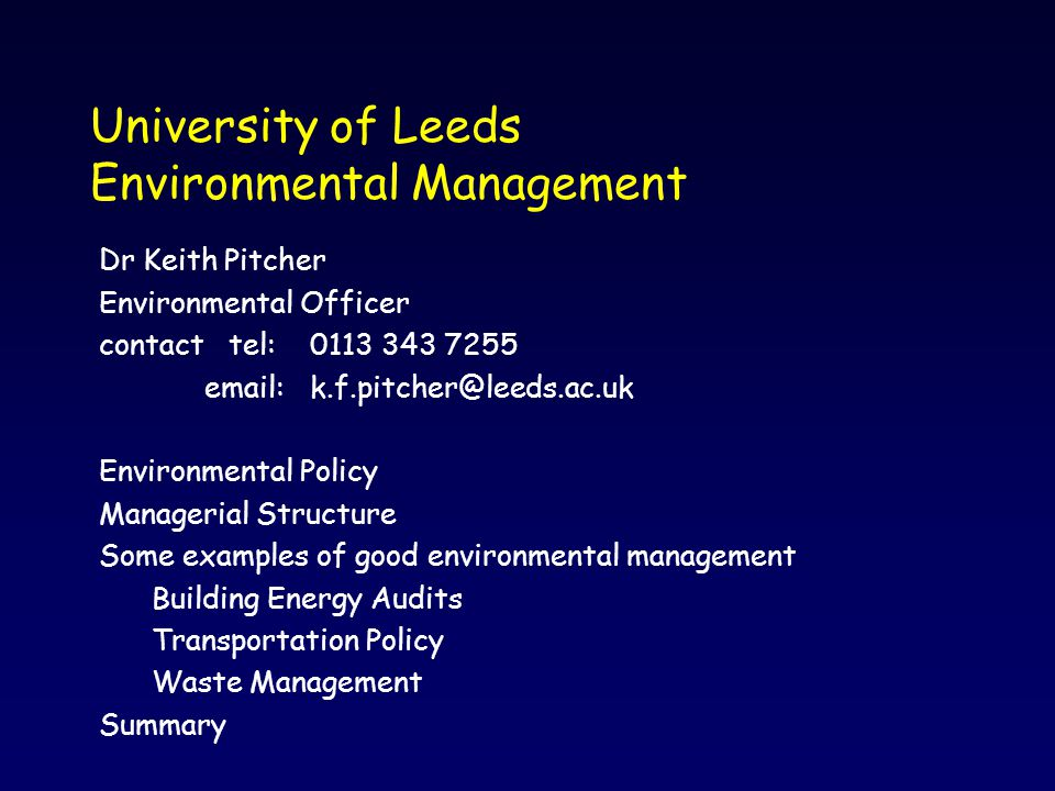 University of Leeds Environmental Management Dr Keith Pitcher Environmental Officer contact tel:0113 343 7255 email:k.f.pitcher@leeds.ac.uk Environmental Policy Managerial Structure Some examples of good environmental management Building Energy Audits Transportation Policy Waste Management Summary