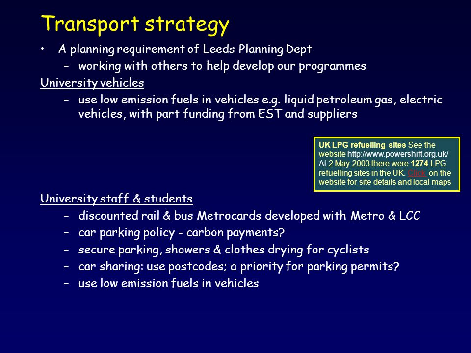 Transport strategy A planning requirement of Leeds Planning Dept –working with others to help develop our programmes University vehicles –use low emission fuels in vehicles e.g.