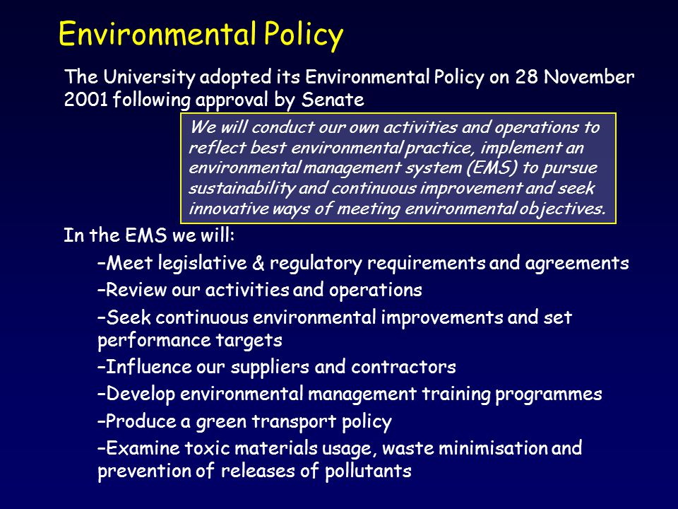 Environmental Policy The University adopted its Environmental Policy on 28 November 2001 following approval by Senate In the EMS we will: –Meet legislative & regulatory requirements and agreements –Review our activities and operations –Seek continuous environmental improvements and set performance targets –Influence our suppliers and contractors –Develop environmental management training programmes –Produce a green transport policy –Examine toxic materials usage, waste minimisation and prevention of releases of pollutants We will conduct our own activities and operations to reflect best environmental practice, implement an environmental management system (EMS) to pursue sustainability and continuous improvement and seek innovative ways of meeting environmental objectives.