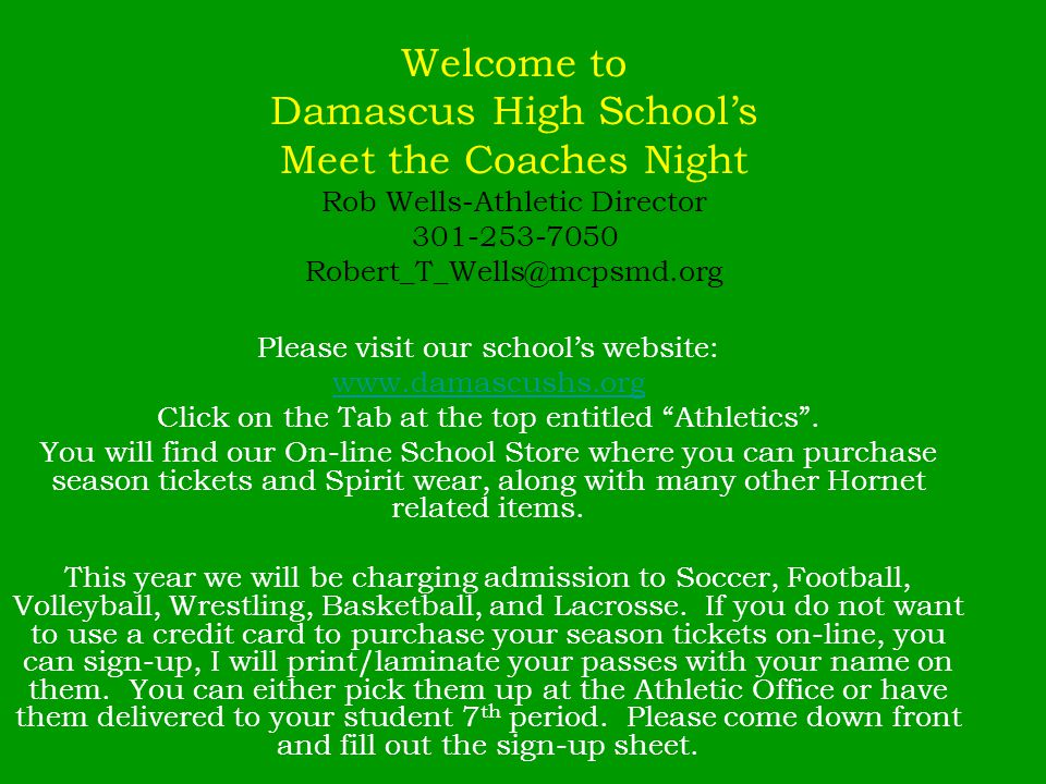 Welcome to Damascus High Schools Meet the Coaches Night Rob Wells-Athletic Director 301-253-7050 Robert_T_Wells@mcpsmd.org Please visit our schools website: www.damascushs.org Click on the Tab at the top entitled Athletics.