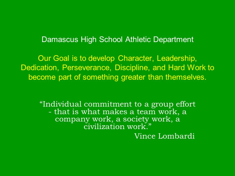 Damascus High School Athletic Department Our Goal is to develop Character, Leadership, Dedication, Perseverance, Discipline, and Hard Work to become part of something greater than themselves.