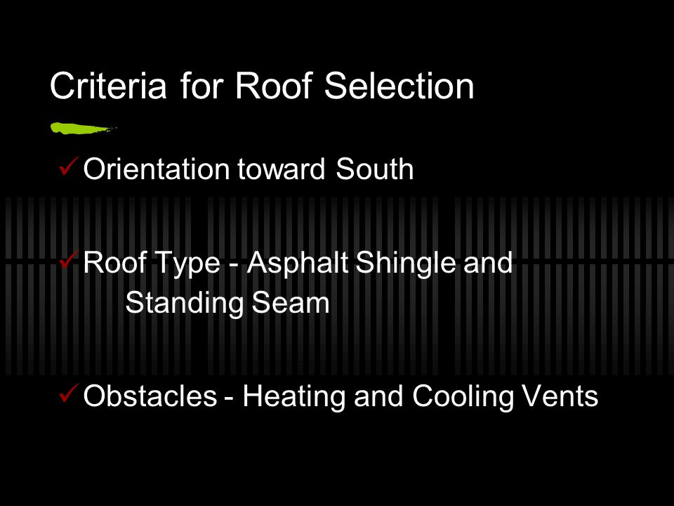 Criteria for Roof Selection Orientation toward South Roof Type - Asphalt Shingle and Standing Seam Obstacles - Heating and Cooling Vents