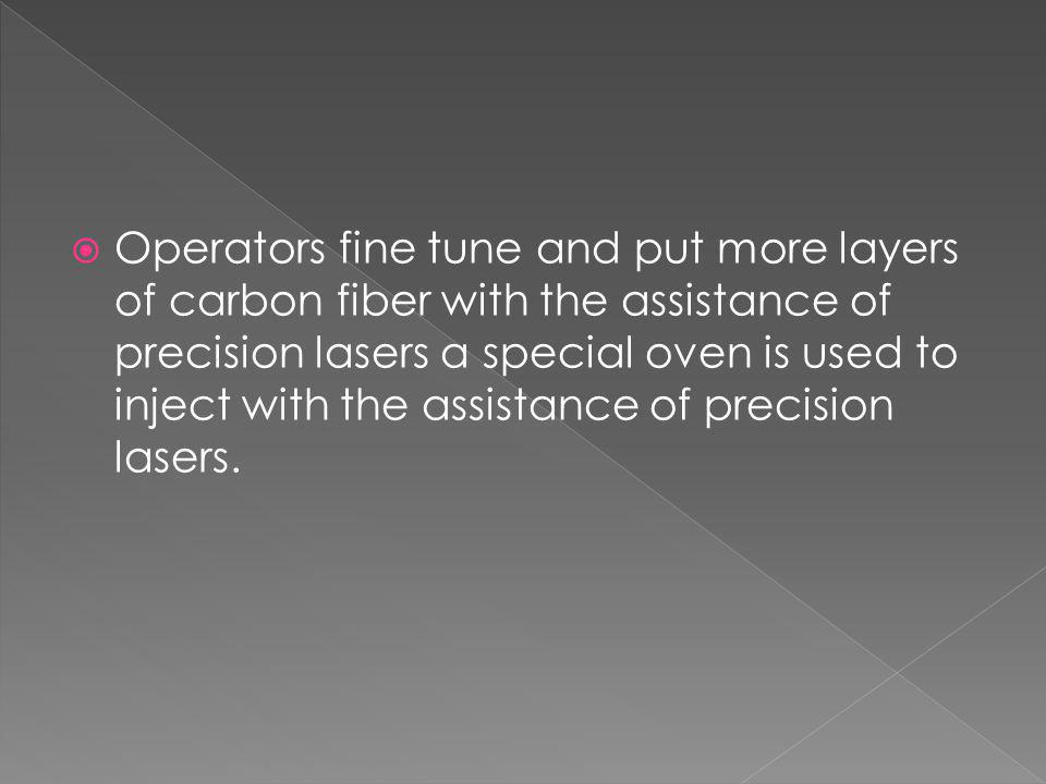 Operators fine tune and put more layers of carbon fiber with the assistance of precision lasers a special oven is used to inject with the assistance of precision lasers.