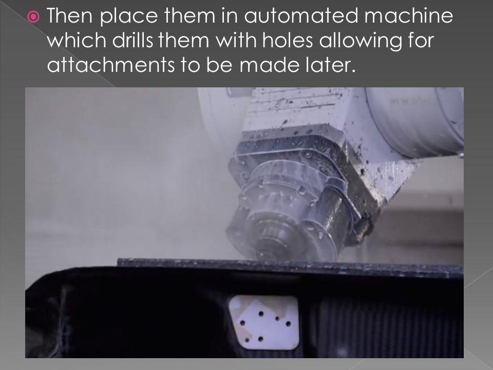 Then place them in automated machine which drills them with holes allowing for attachments to be made later.