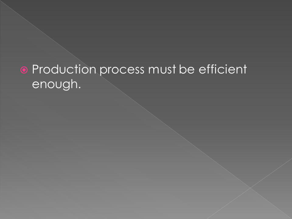 Production process must be efficient enough.
