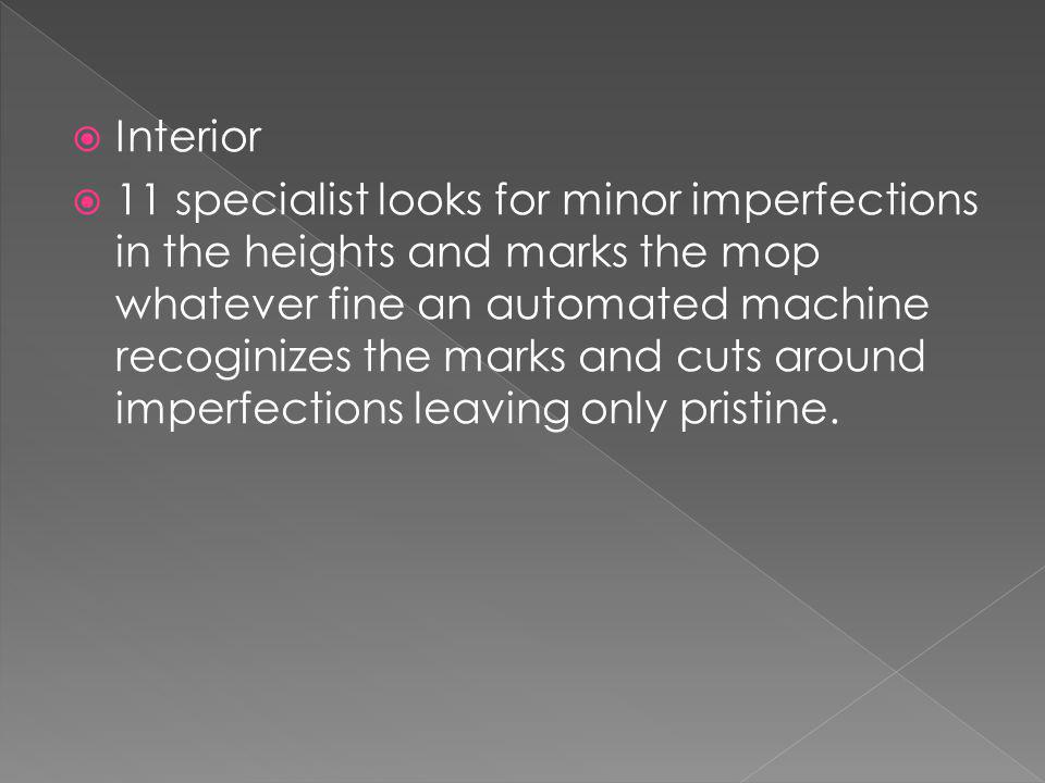 Interior 11 specialist looks for minor imperfections in the heights and marks the mop whatever fine an automated machine recoginizes the marks and cuts around imperfections leaving only pristine.