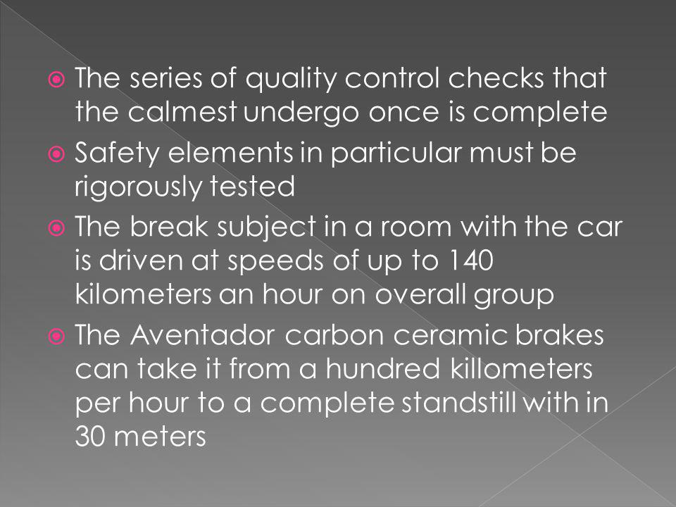 The series of quality control checks that the calmest undergo once is complete Safety elements in particular must be rigorously tested The break subject in a room with the car is driven at speeds of up to 140 kilometers an hour on overall group The Aventador carbon ceramic brakes can take it from a hundred killometers per hour to a complete standstill with in 30 meters