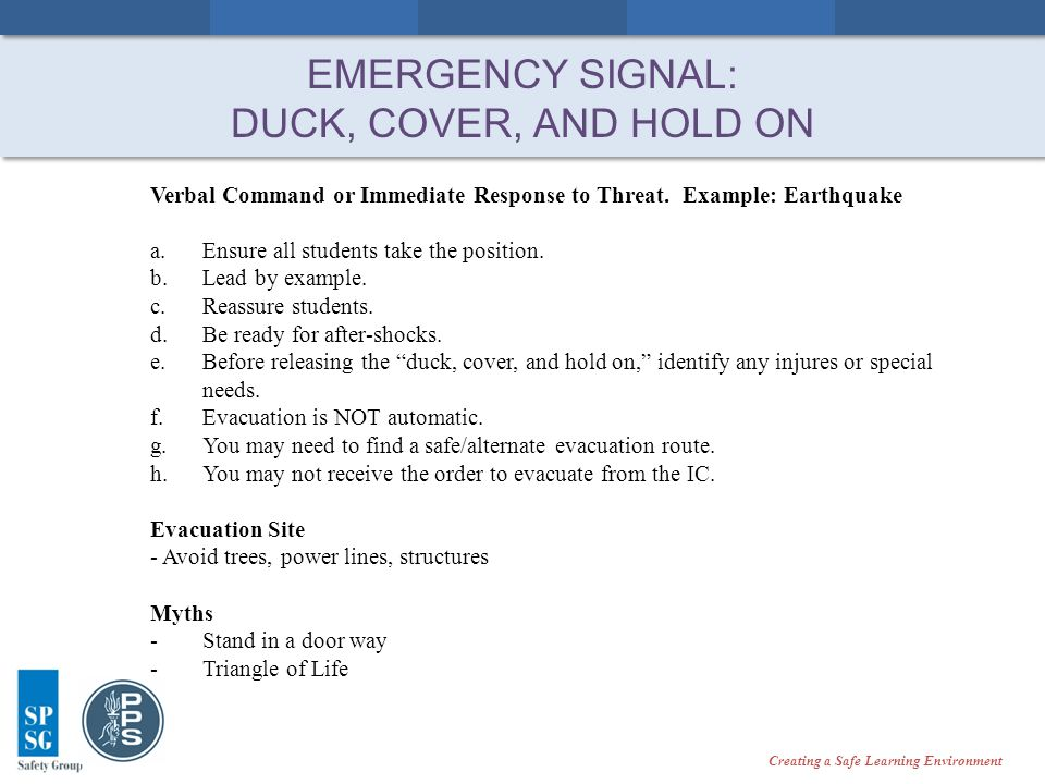 Creating a Safe Learning Environment EMERGENCY SIGNAL: DUCK, COVER, AND HOLD ON Verbal Command or Immediate Response to Threat.