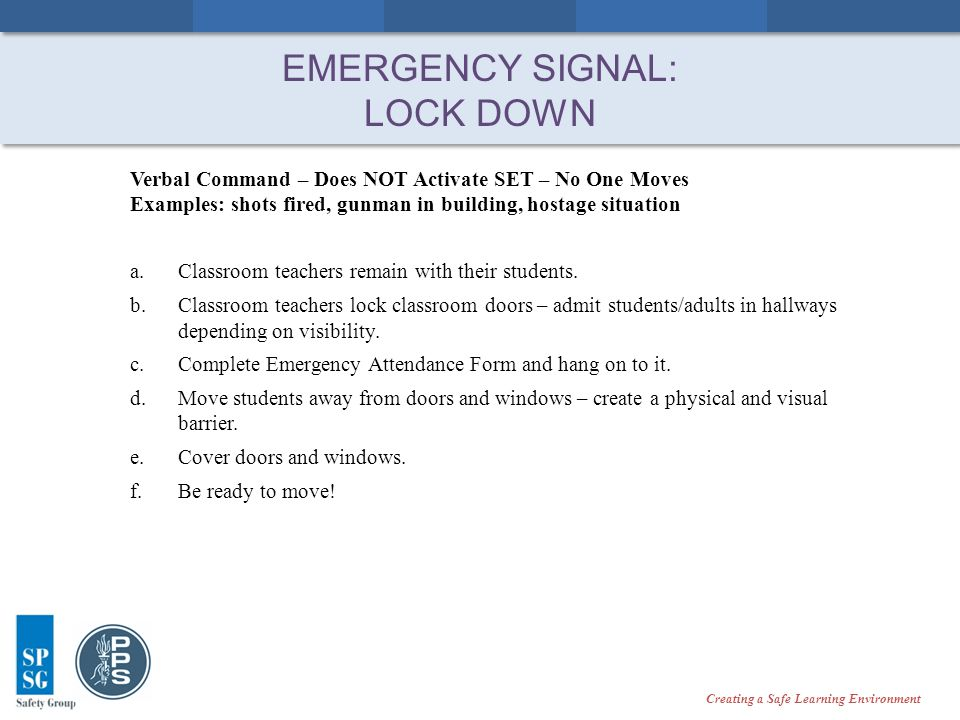 Creating a Safe Learning Environment EMERGENCY SIGNAL: LOCK DOWN Verbal Command – Does NOT Activate SET – No One Moves Examples: shots fired, gunman in building, hostage situation a.Classroom teachers remain with their students.