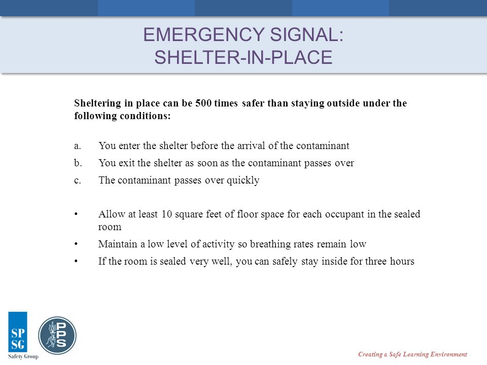 Creating a Safe Learning Environment EMERGENCY SIGNAL: SHELTER-IN-PLACE Sheltering in place can be 500 times safer than staying outside under the following conditions: a.You enter the shelter before the arrival of the contaminant b.You exit the shelter as soon as the contaminant passes over c.The contaminant passes over quickly Allow at least 10 square feet of floor space for each occupant in the sealed room Maintain a low level of activity so breathing rates remain low If the room is sealed very well, you can safely stay inside for three hours