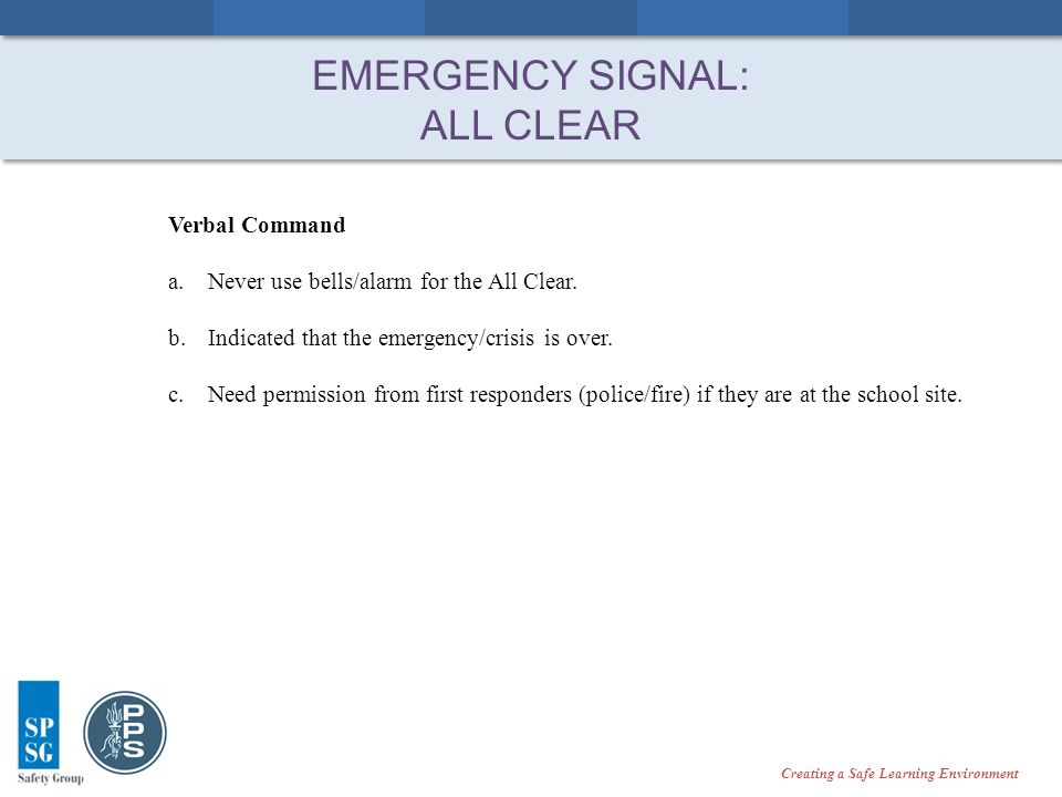 Creating a Safe Learning Environment EMERGENCY SIGNAL: ALL CLEAR Verbal Command a.Never use bells/alarm for the All Clear.