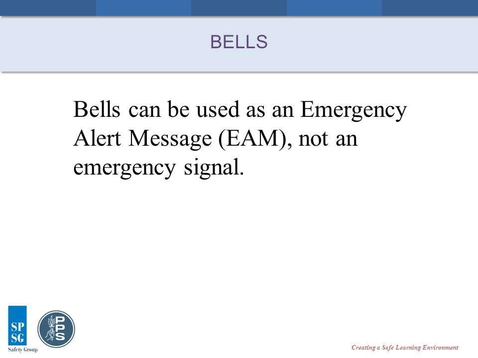 Creating a Safe Learning Environment BELLS Bells can be used as an Emergency Alert Message (EAM), not an emergency signal.