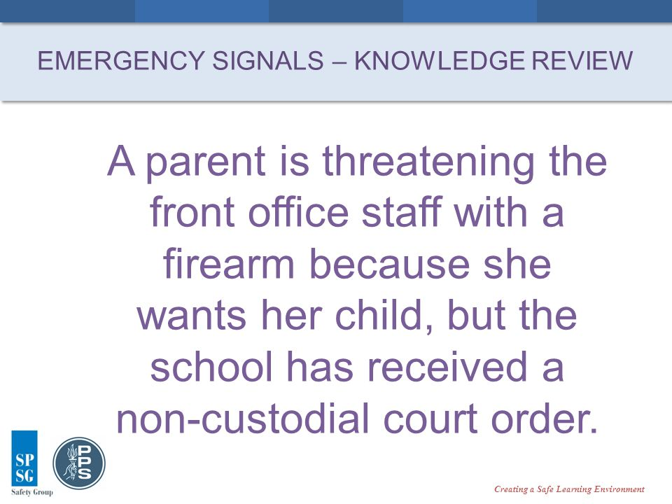 Creating a Safe Learning Environment A parent is threatening the front office staff with a firearm because she wants her child, but the school has received a non-custodial court order.