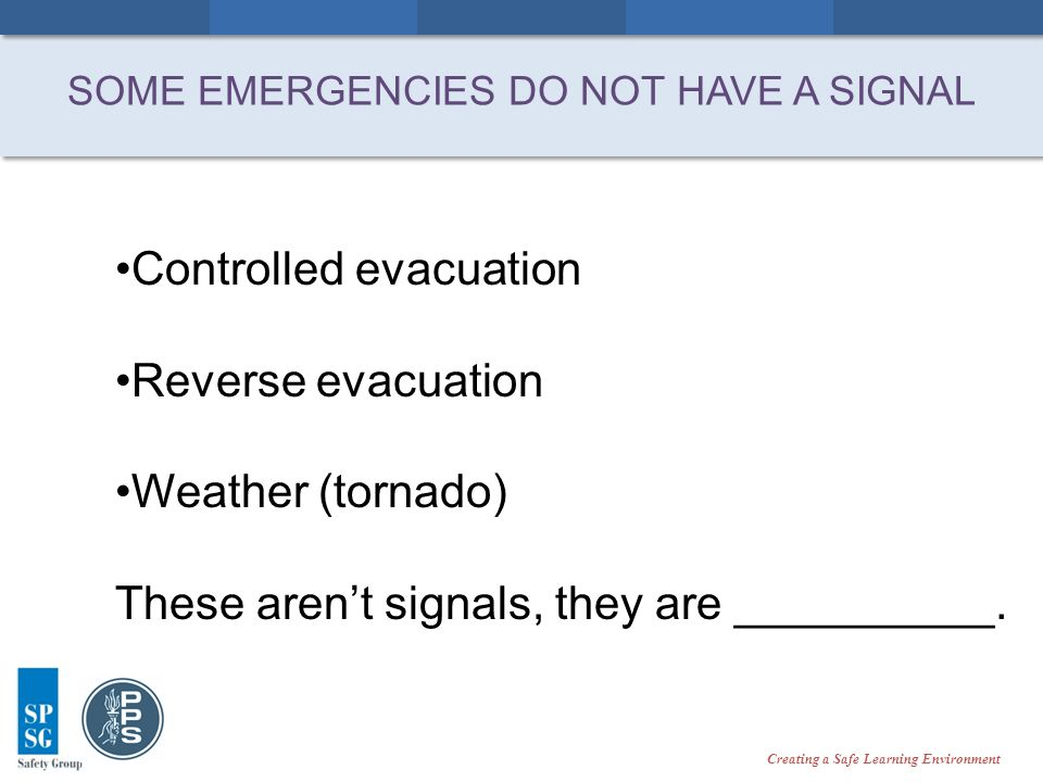 Creating a Safe Learning Environment SOME EMERGENCIES DO NOT HAVE A SIGNAL Controlled evacuation Reverse evacuation Weather (tornado) These arent signals, they are __________.