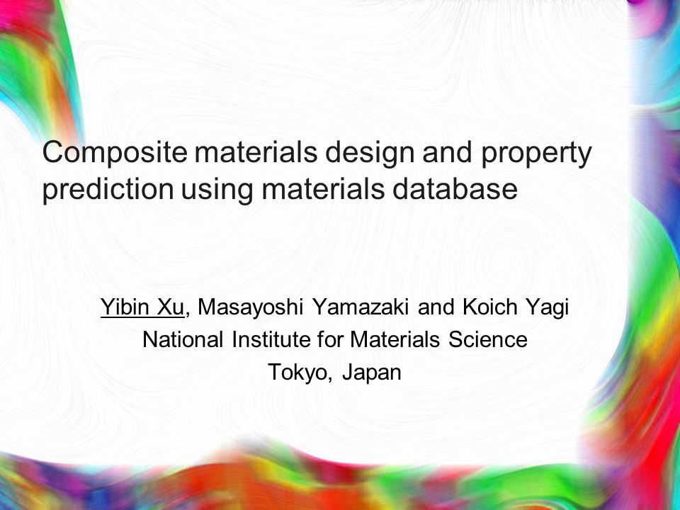 Composite materials design and property prediction using materials database Yibin Xu, Masayoshi Yamazaki and Koich Yagi National Institute for Materials Science Tokyo, Japan