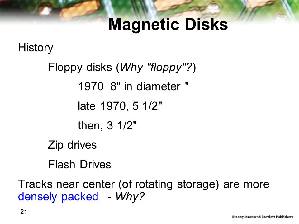 21 Magnetic Disks History Floppy disks (Why floppy ) 1970 8 in diameter late 1970, 5 1/2 then, 3 1/2 Zip drives Flash Drives Tracks near center (of rotating storage) are more densely packed- Why