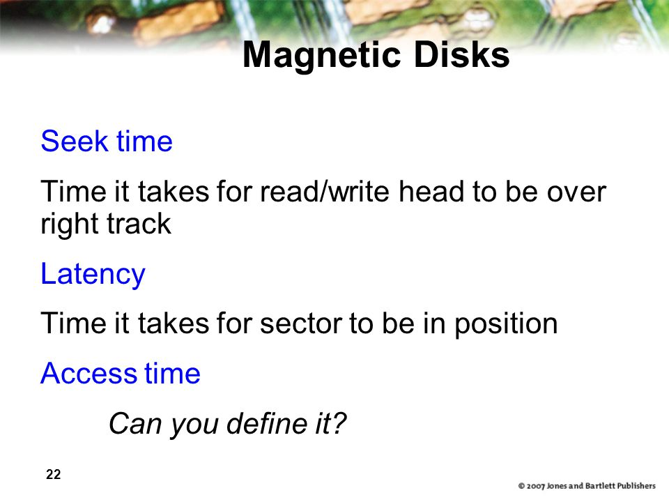 22 Magnetic Disks Seek time Time it takes for read/write head to be over right track Latency Time it takes for sector to be in position Access time Can you define it