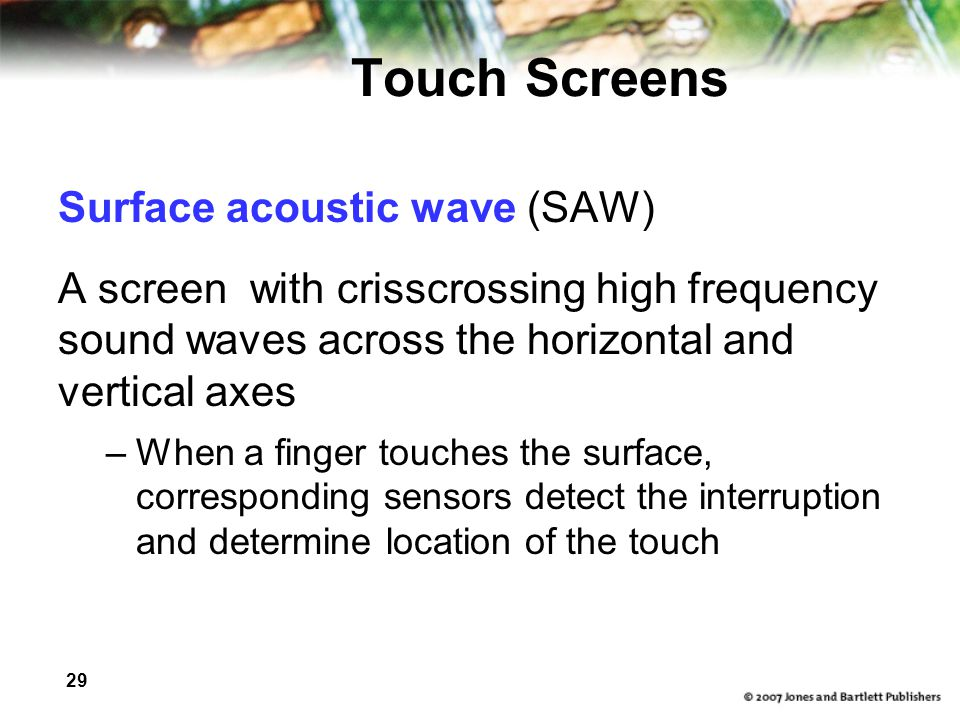 29 Touch Screens Surface acoustic wave (SAW) A screen with crisscrossing high frequency sound waves across the horizontal and vertical axes –When a finger touches the surface, corresponding sensors detect the interruption and determine location of the touch