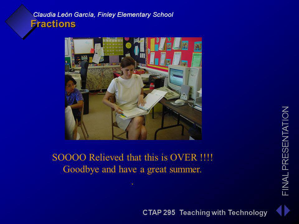 CTAP 295 Teaching with Technology FINAL PRESENTATION Claudia León García, Finley Elementary School Fractions SOOOO Relieved that this is OVER !!!.