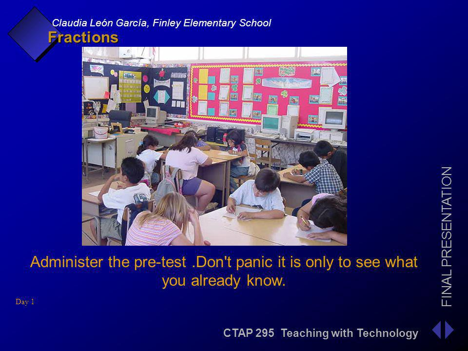 CTAP 295 Teaching with Technology FINAL PRESENTATION Claudia León García, Finley Elementary School Fractions Administer the pre-test.Don t panic it is only to see what you already know.