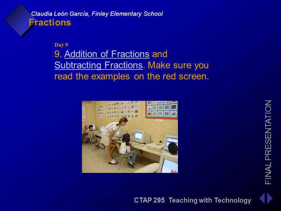 CTAP 295 Teaching with Technology FINAL PRESENTATION Claudia León García, Finley Elementary School Fractions Day 5 9.