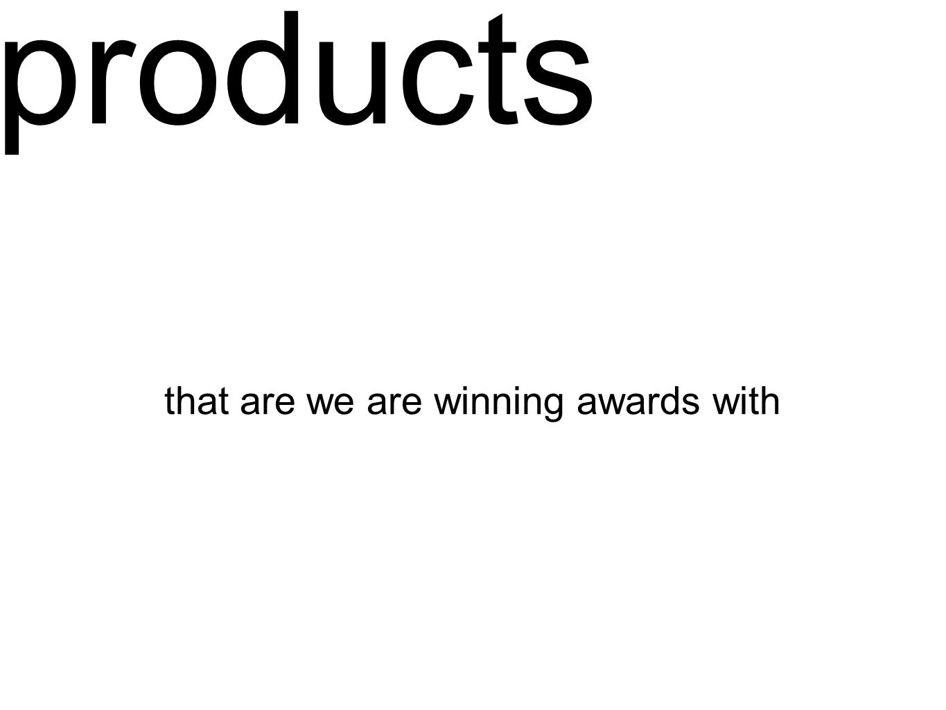 products that are we are winning awards with