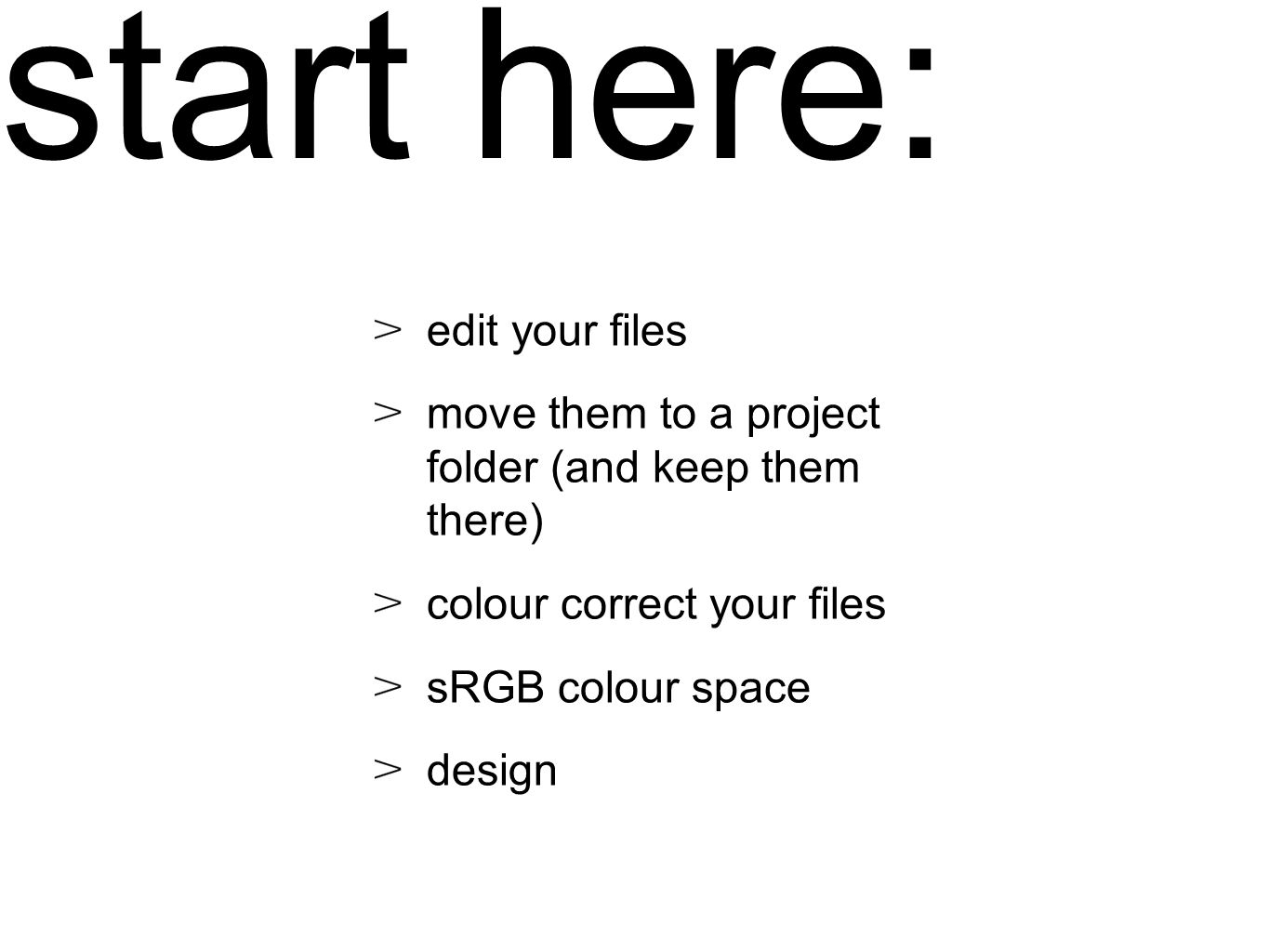 start here: edit your files move them to a project folder (and keep them there) colour correct your files sRGB colour space design