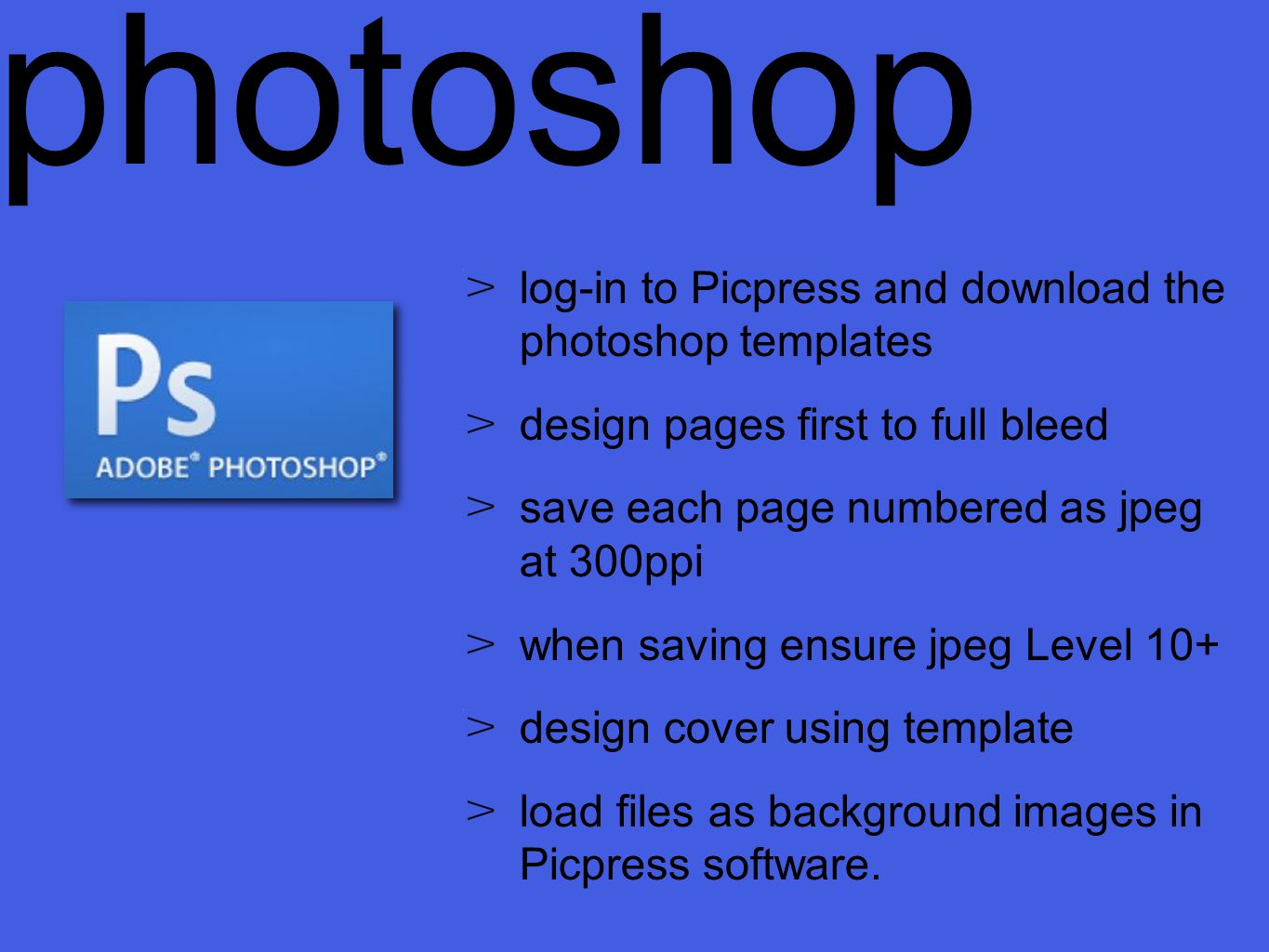 log-in to Picpress and download the photoshop templates design pages first to full bleed save each page numbered as jpeg at 300ppi when saving ensure jpeg Level 10+ design cover using template load files as background images in Picpress software.
