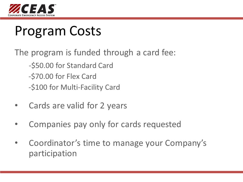Program Costs The program is funded through a card fee: -$50.00 for Standard Card -$70.00 for Flex Card -$100 for Multi-Facility Card Cards are valid for 2 years Companies pay only for cards requested Coordinators time to manage your Companys participation