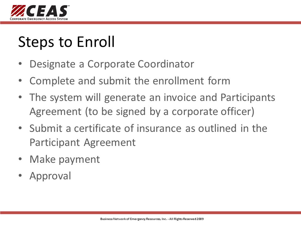 Steps to Enroll Designate a Corporate Coordinator Complete and submit the enrollment form The system will generate an invoice and Participants Agreement (to be signed by a corporate officer) Submit a certificate of insurance as outlined in the Participant Agreement Make payment Approval Business Network of Emergency Resources, Inc.