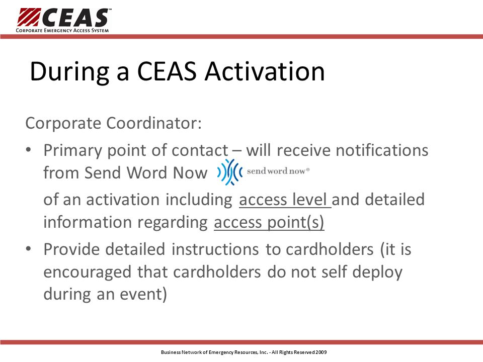 During a CEAS Activation Corporate Coordinator: Primary point of contact – will receive notifications from Send Word Now of an activation including access level and detailed information regarding access point(s) Provide detailed instructions to cardholders (it is encouraged that cardholders do not self deploy during an event) Business Network of Emergency Resources, Inc.