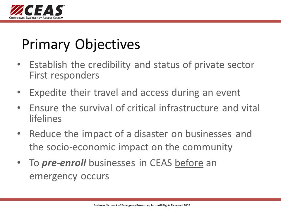 Primary Objectives Establish the credibility and status of private sector First responders Expedite their travel and access during an event Ensure the survival of critical infrastructure and vital lifelines Reduce the impact of a disaster on businesses and the socio-economic impact on the community To pre-enroll businesses in CEAS before an emergency occurs Business Network of Emergency Resources, Inc.