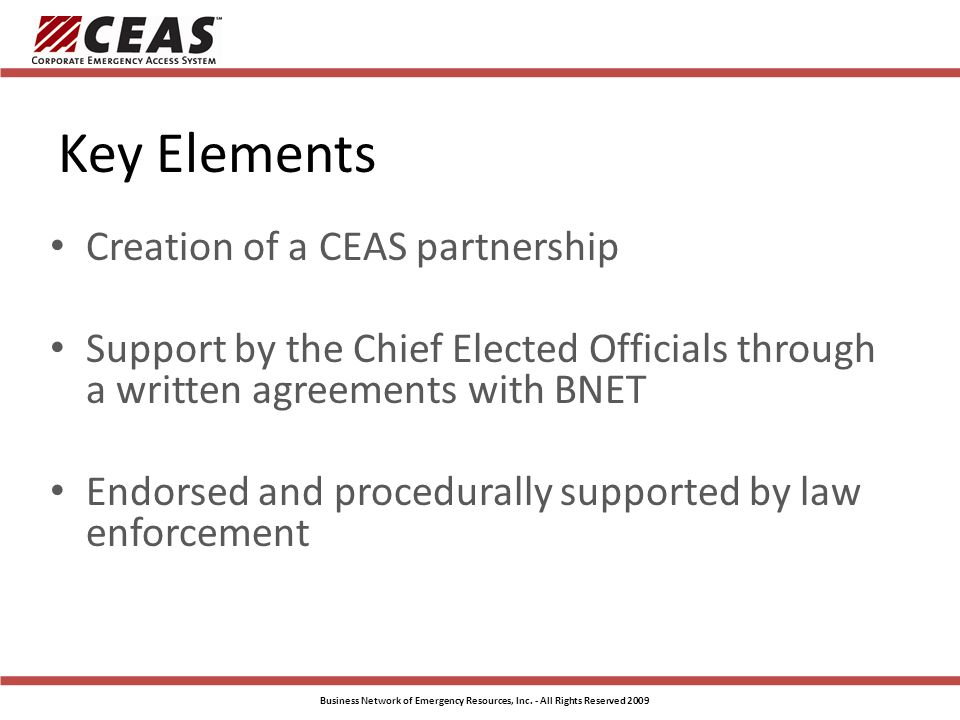 Key Elements Creation of a CEAS partnership Support by the Chief Elected Officials through a written agreements with BNET Endorsed and procedurally supported by law enforcement Business Network of Emergency Resources, Inc.