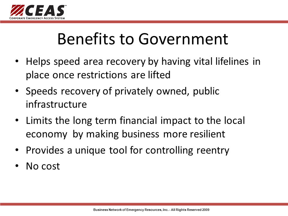 Benefits to Government Helps speed area recovery by having vital lifelines in place once restrictions are lifted Speeds recovery of privately owned, public infrastructure Limits the long term financial impact to the local economy by making business more resilient Provides a unique tool for controlling reentry No cost Business Network of Emergency Resources, Inc.