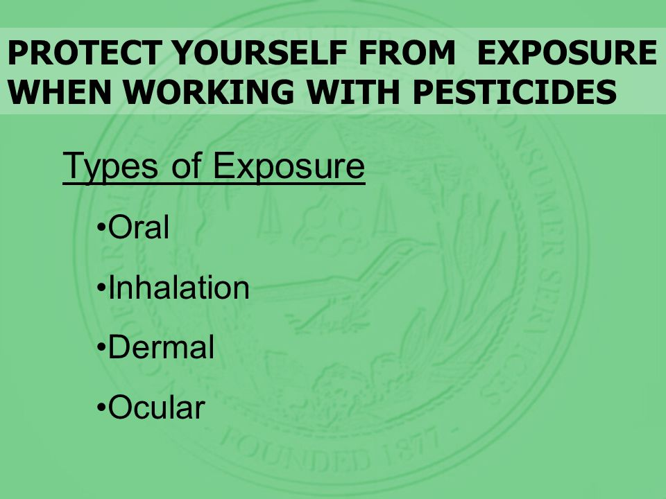 Types of Exposure Oral Inhalation Dermal Ocular PROTECT YOURSELF FROM EXPOSURE WHEN WORKING WITH PESTICIDES