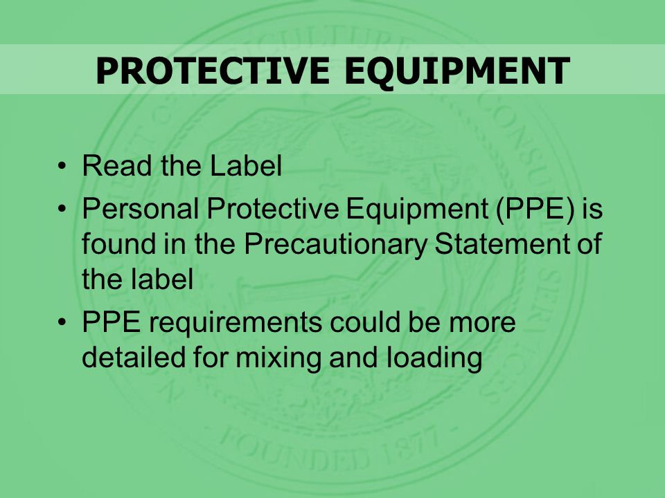 PROTECTIVE EQUIPMENT Read the Label Personal Protective Equipment (PPE) is found in the Precautionary Statement of the label PPE requirements could be more detailed for mixing and loading