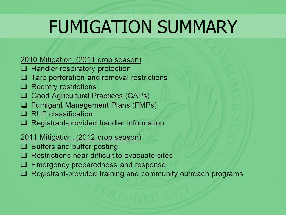 FUMIGATION SUMMARY 2010 Mitigation, (2011 crop season) Handler respiratory protection Tarp perforation and removal restrictions Reentry restrictions Good Agricultural Practices (GAPs) Fumigant Management Plans (FMPs) RUP classification Registrant-provided handler information 2011 Mitigation, (2012 crop season) Buffers and buffer posting Restrictions near difficult to evacuate sites Emergency preparedness and response Registrant-provided training and community outreach programs